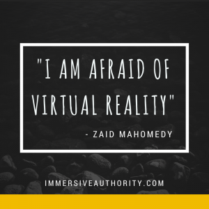 I am afraid of Virtual Reality - Zaid Mahomedy. ImmersiveAuthority.com VR quote